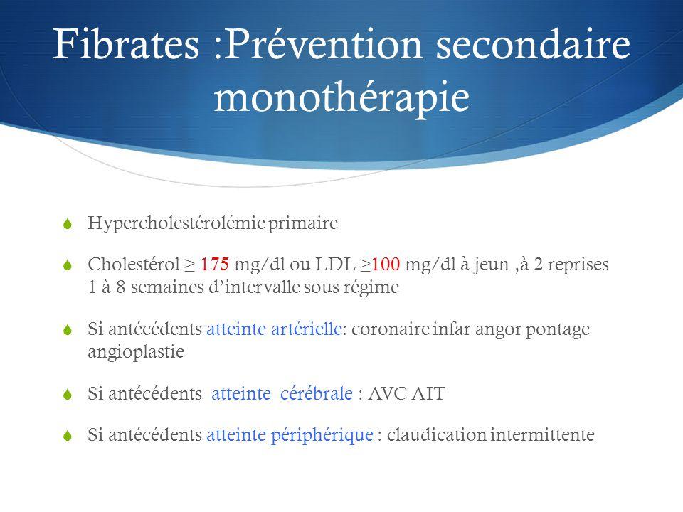 Fibrates :Prévention secondaire monothérapie  Hypercholestérolémie primaire  Cholestérol ≥ 175 mg/dl ou LDL ≥100 mg/dl à jeun,à 2 reprises 1 à 8 semaines d'intervalle sous régime  Si antécédents atteinte artérielle: coronaire infar angor pontage angioplastie  Si antécédents atteinte cérébrale : AVC AIT  Si antécédents atteinte périphérique : claudication intermittente