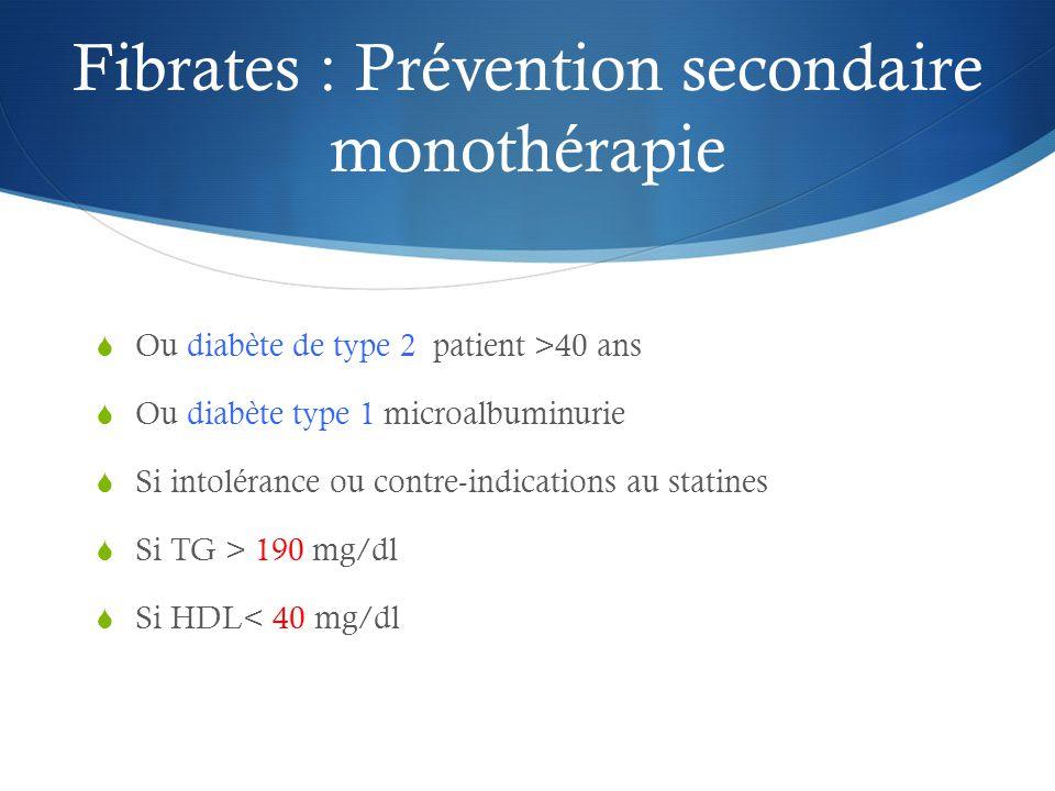 Fibrates : Prévention secondaire monothérapie  Ou diabète de type 2 patient >40 ans  Ou diabète type 1 microalbuminurie  Si intolérance ou contre-indications au statines  Si TG > 190 mg/dl  Si HDL< 40 mg/dl