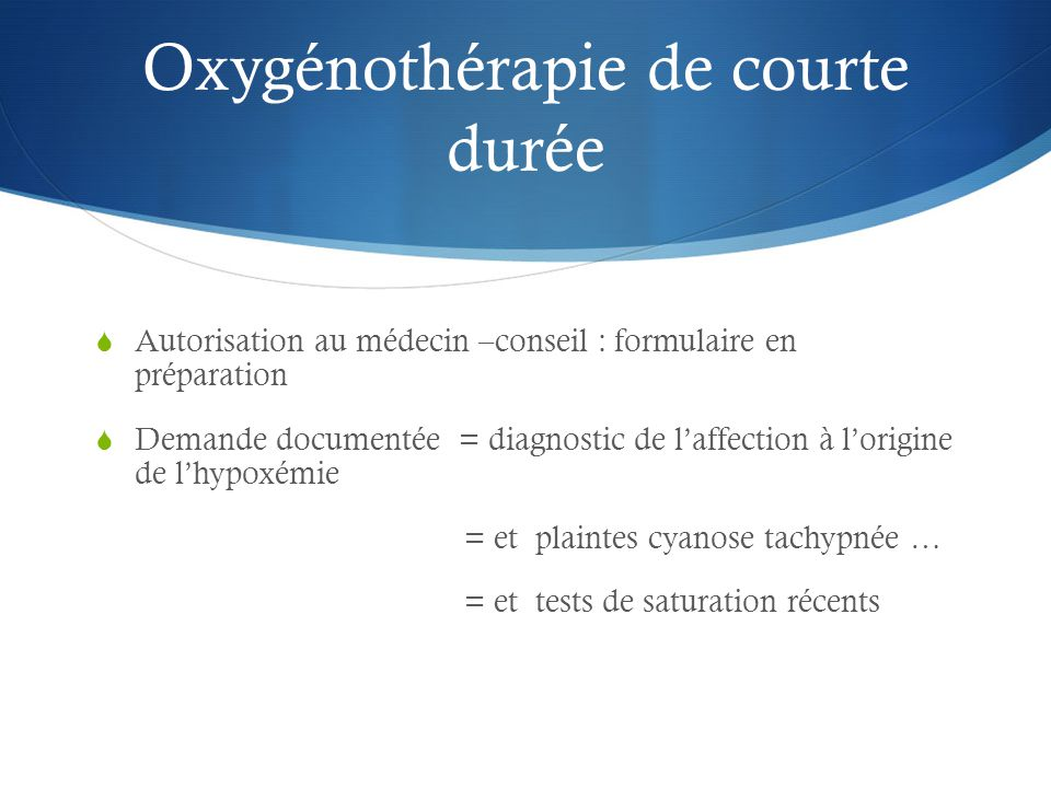 Oxygénothérapie de courte durée  Autorisation au médecin –conseil : formulaire en préparation  Demande documentée = diagnostic de l'affection à l'origine de l'hypoxémie = et plaintes cyanose tachypnée … = et tests de saturation récents