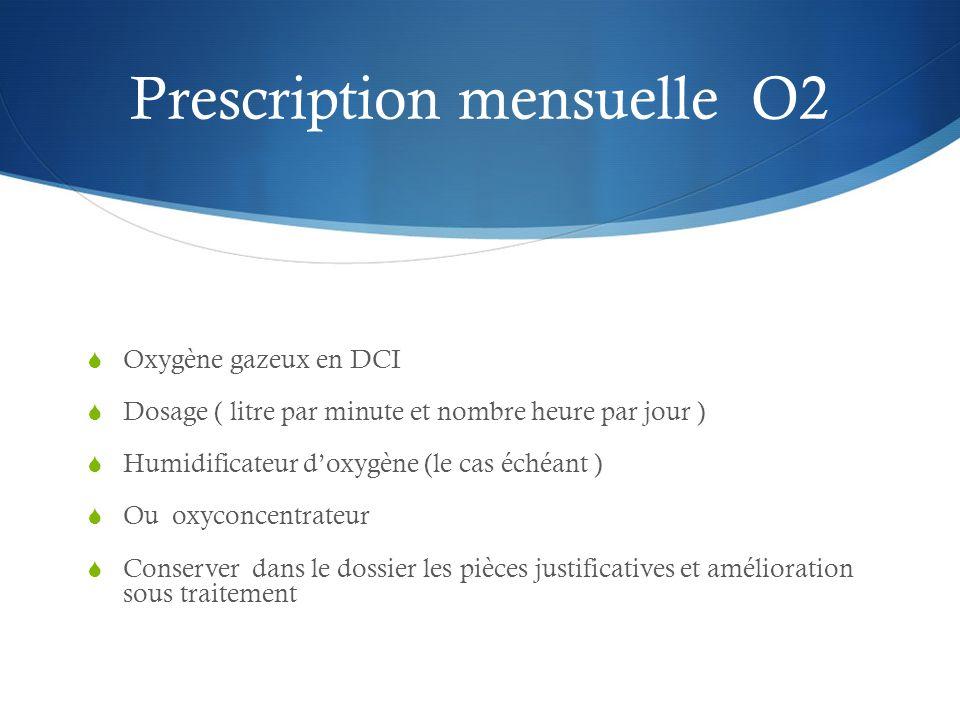 Prescription mensuelle O2  Oxygène gazeux en DCI  Dosage ( litre par minute et nombre heure par jour )  Humidificateur d'oxygène (le cas échéant )  Ou oxyconcentrateur  Conserver dans le dossier les pièces justificatives et amélioration sous traitement