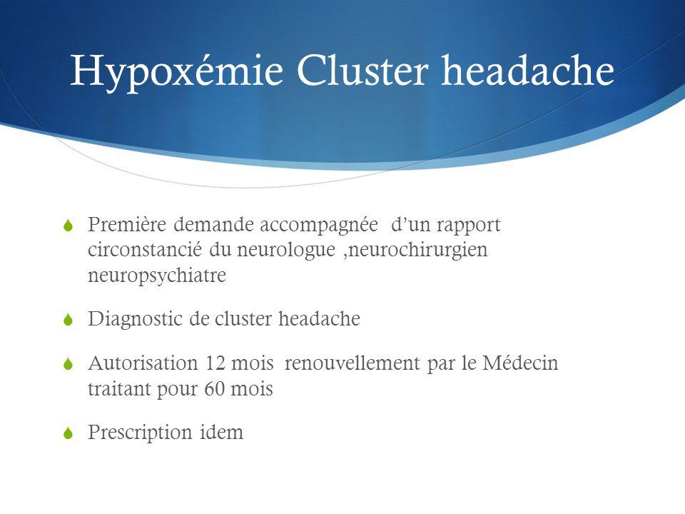 Hypoxémie Cluster headache  Première demande accompagnée d'un rapport circonstancié du neurologue,neurochirurgien neuropsychiatre  Diagnostic de cluster headache  Autorisation 12 mois renouvellement par le Médecin traitant pour 60 mois  Prescription idem