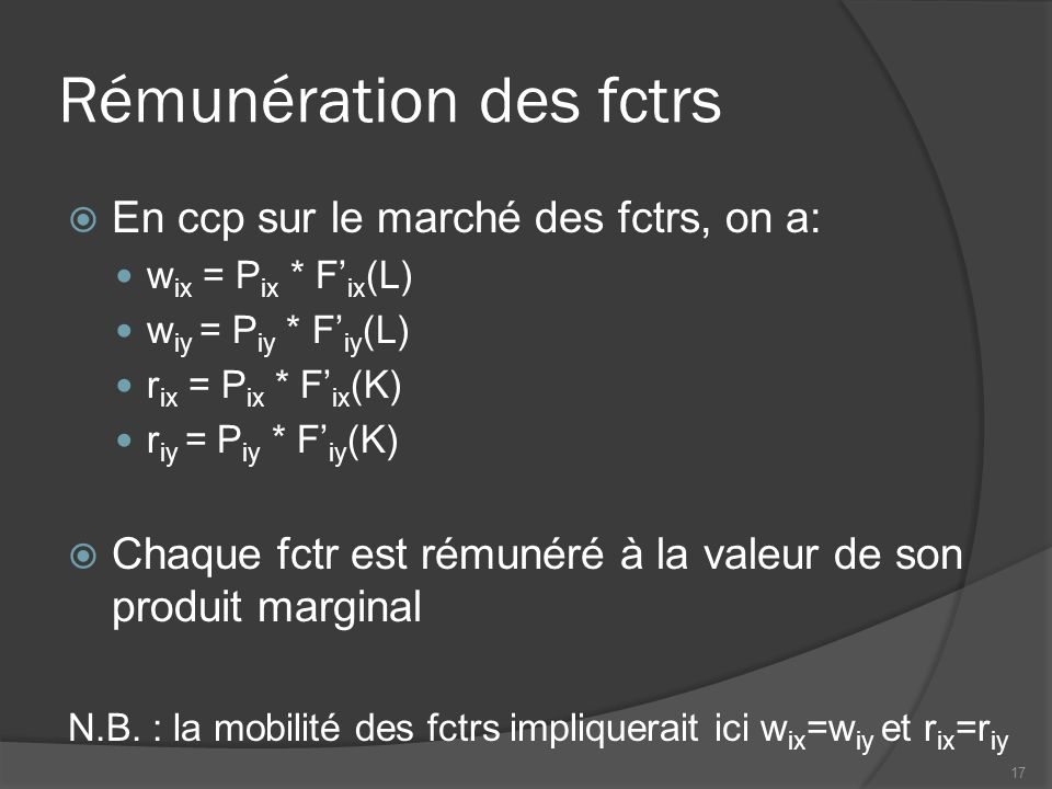 Rémunération des fctrs  En ccp sur le marché des fctrs, on a: w ix = P ix * F' ix (L) w iy = P iy * F' iy (L) r ix = P ix * F' ix (K) r iy = P iy * F