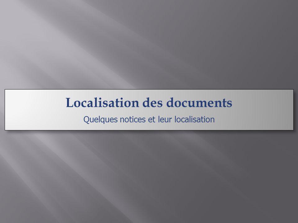 Localisation des documents Quelques notices et leur localisation Localisation des documents Quelques notices et leur localisation