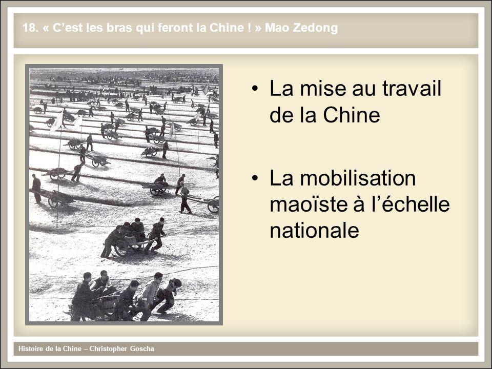 La mise au travail de la Chine La mobilisation maoïste à l'échelle nationale Histoire de la Chine – Christopher Goscha 18. « C'est les bras qui feront