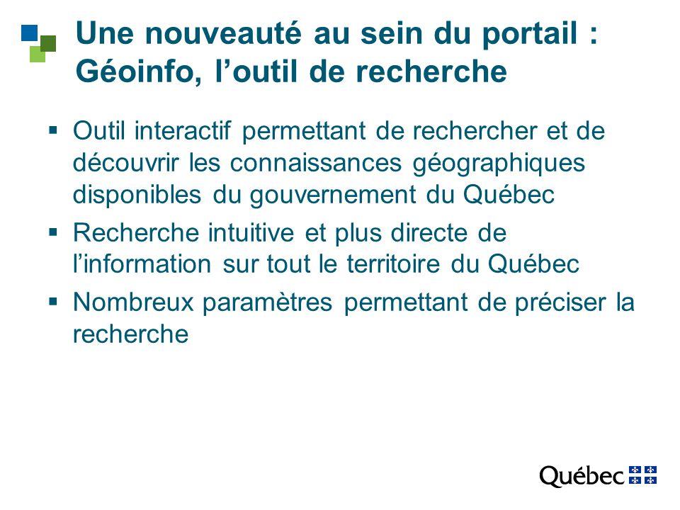 Une nouveauté au sein du portail : Géoinfo, l'outil de recherche  Outil interactif permettant de rechercher et de découvrir les connaissances géographiques disponibles du gouvernement du Québec  Recherche intuitive et plus directe de l'information sur tout le territoire du Québec  Nombreux paramètres permettant de préciser la recherche