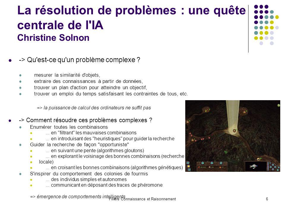Filière Connaissance et Raisonnement6 La résolution de problèmes : une quête centrale de l'IA Christine Solnon -> Qu'est-ce qu'un problème complexe ?