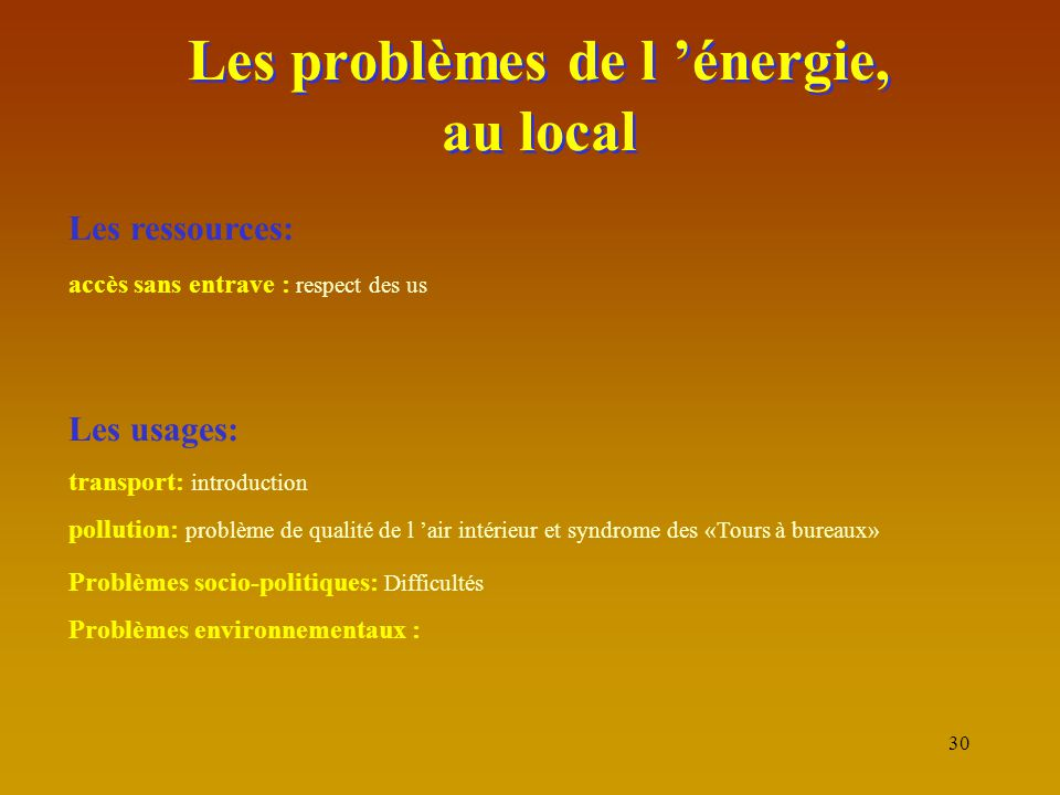 30 Les problèmes de l 'énergie, au local Les ressources: accès sans entrave : respect des us Les usages: transport: introduction pollution: problème d