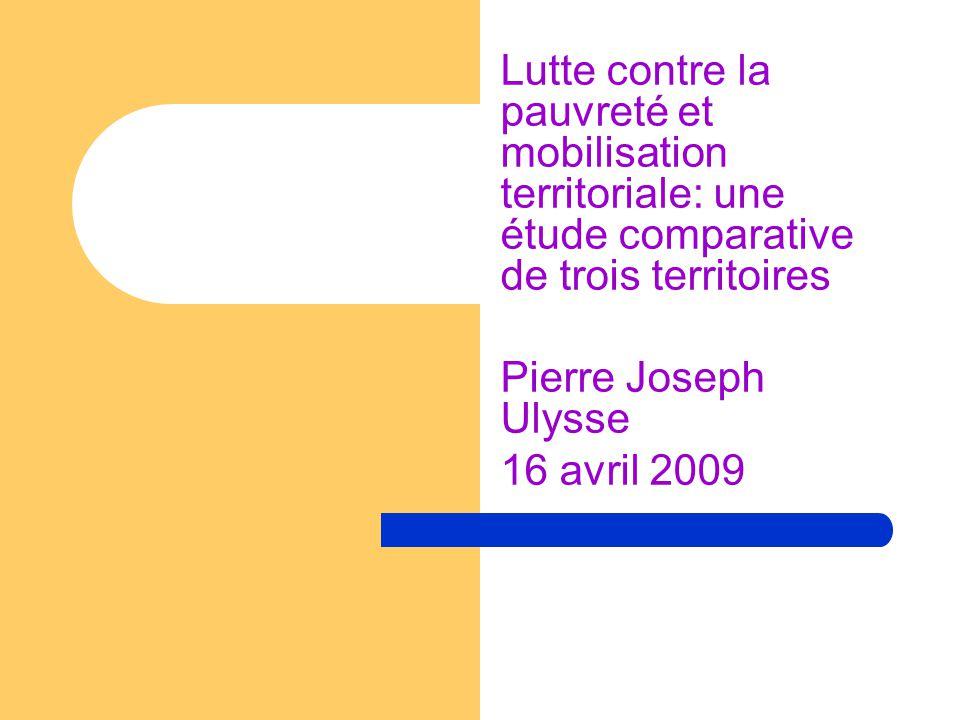 Lutte contre la pauvreté et mobilisation territoriale: une étude comparative de trois territoires Pierre Joseph Ulysse 16 avril 2009