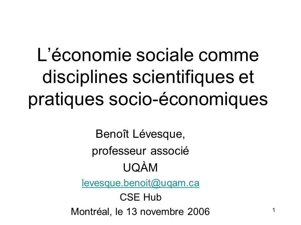 1 L'économie sociale comme disciplines scientifiques et pratiques socio-économiques Benoît Lévesque, professeur associé UQÀM levesque.benoit@uqam.ca CSE Hub Montréal, le 13 novembre 2006