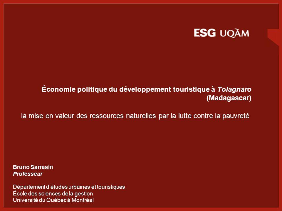 Économie politique du développement touristique à Tolagnaro (Madagascar) la mise en valeur des ressources naturelles par la lutte contre la pauvreté Bruno Sarrasin Professeur Département d'études urbaines et touristiques École des sciences de la gestion Université du Québec à Montréal