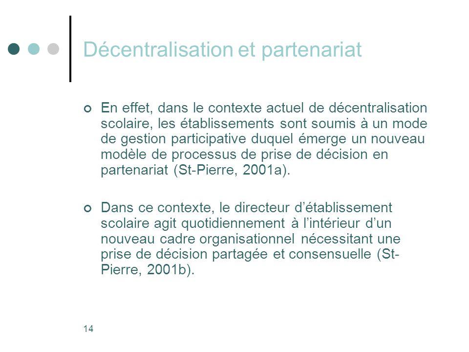 14 Décentralisation et partenariat En effet, dans le contexte actuel de décentralisation scolaire, les établissements sont soumis à un mode de gestion participative duquel émerge un nouveau modèle de processus de prise de décision en partenariat (St-Pierre, 2001a).