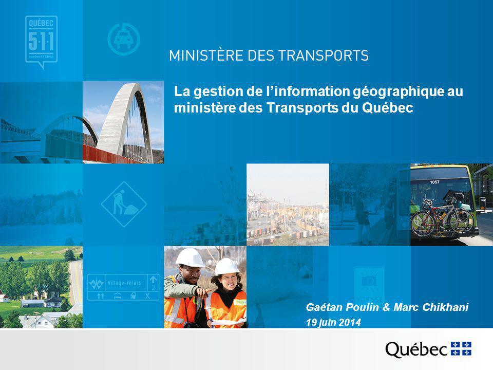 La gestion de l'information géographique au ministère des Transports du Québec Gaétan Poulin & Marc Chikhani 19 juin 2014