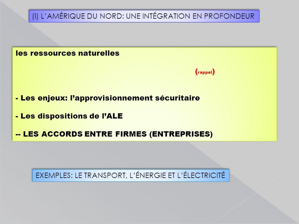 les ressources naturelles ( rappel ) - Les enjeux: l'approvisionnement sécuritaire - Les dispositions de l'ALE -- LES ACCORDS ENTRE FIRMES (ENTREPRISES) les ressources naturelles ( rappel ) - Les enjeux: l'approvisionnement sécuritaire - Les dispositions de l'ALE -- LES ACCORDS ENTRE FIRMES (ENTREPRISES) EXEMPLES: LE TRANSPORT, L'ÉNERGIE ET L'ÉLECTRICITÉ (i) L'AMÉRIQUE DU NORD: UNE INTÉGRATION EN PROFONDEUR