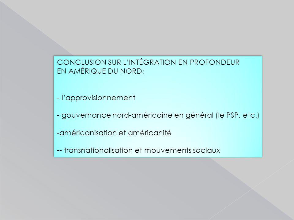 CONCLUSION SUR L'INTÉGRATION EN PROFONDEUR EN AMÉRIQUE DU NORD: - l'approvisionnement - gouvernance nord-américaine en général (le PSP, etc.) -américanisation et américanité -- transnationalisation et mouvements sociaux CONCLUSION SUR L'INTÉGRATION EN PROFONDEUR EN AMÉRIQUE DU NORD: - l'approvisionnement - gouvernance nord-américaine en général (le PSP, etc.) -américanisation et américanité -- transnationalisation et mouvements sociaux