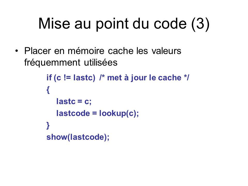 Mise au point du code (3) Placer en mémoire cache les valeurs fréquemment utilisées if (c != lastc) /* met à jour le cache */ { lastc = c; lastcode =