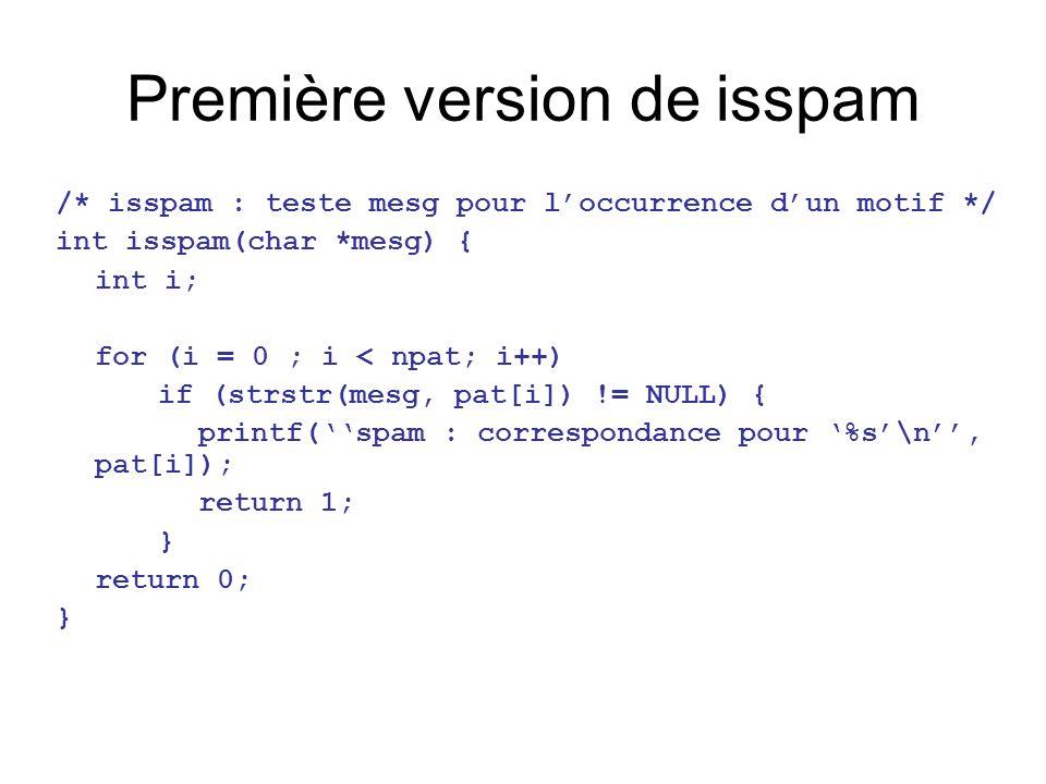 Première version de isspam /* isspam : teste mesg pour l'occurrence d'un motif */ int isspam(char *mesg) { int i; for (i = 0 ; i < npat; i++) if (strstr(mesg, pat[i]) != NULL) { printf(''spam : correspondance pour '%s'\n'', pat[i]); return 1; } return 0; }