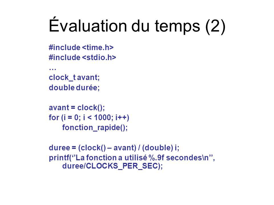 Évaluation du temps (2) #include … clock_t avant; double durée; avant = clock(); for (i = 0; i < 1000; i++) fonction_rapide(); duree = (clock() – avant) / (double) i; printf(''La fonction a utilisé %.9f secondes\n'', duree/CLOCKS_PER_SEC);