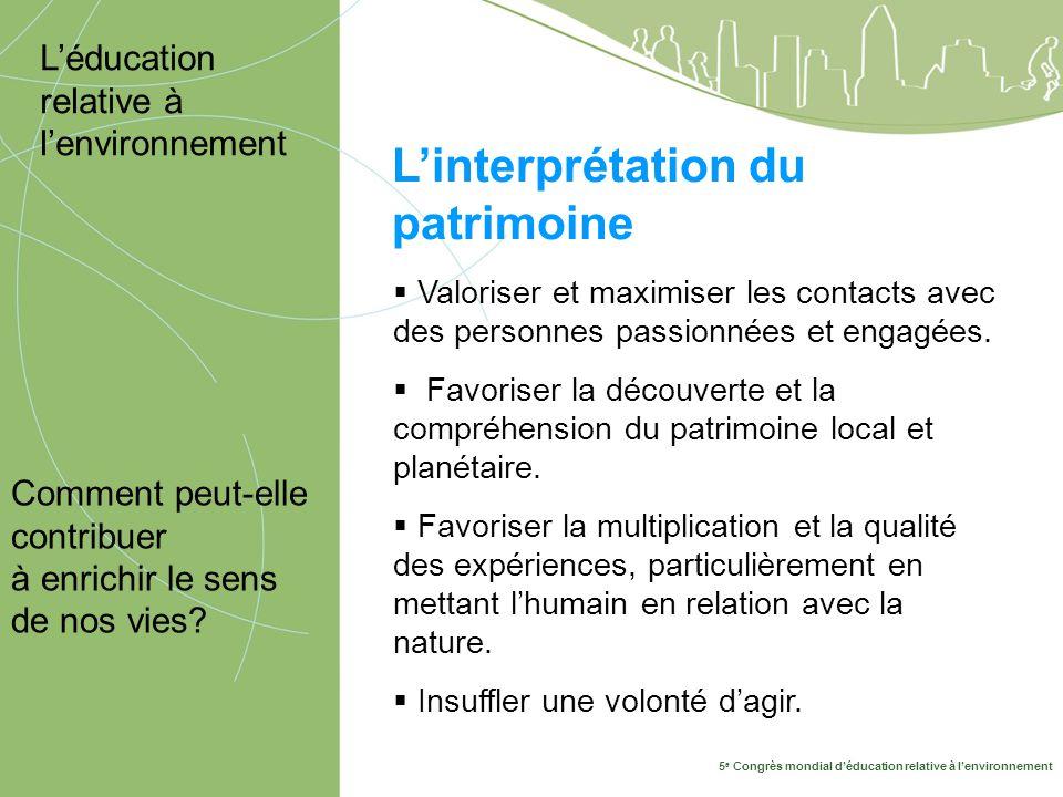 5 e Congrès mondial d'éducation relative à l'environnement 10-14 mai, Montréal 2009 L'interprétation du patrimoine Comment peut-elle contribuer à enrichir le sens de nos vies.
