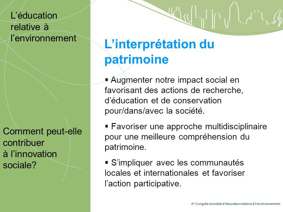 5 e Congrès mondial d'éducation relative à l'environnement 10-14 mai, Montréal 2009 L'interprétation du patrimoine Comment peut-elle contribuer à l'innovation sociale.