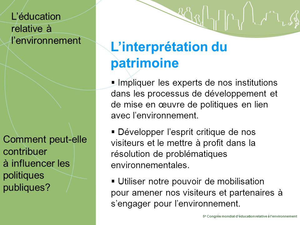 5 e Congrès mondial d'éducation relative à l'environnement 10-14 mai, Montréal 2009 L'interprétation du patrimoine Comment peut-elle contribuer à influencer les politiques publiques.