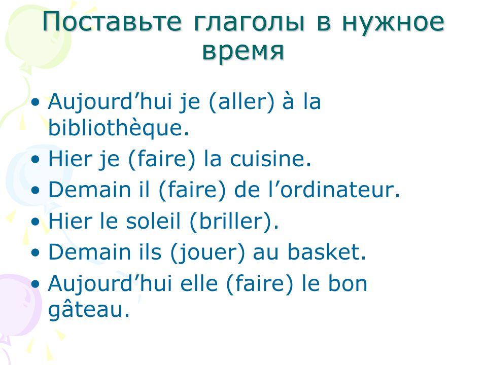 Поставьте глаголы в нужное время Aujourd'hui je (aller) à la bibliothèque.
