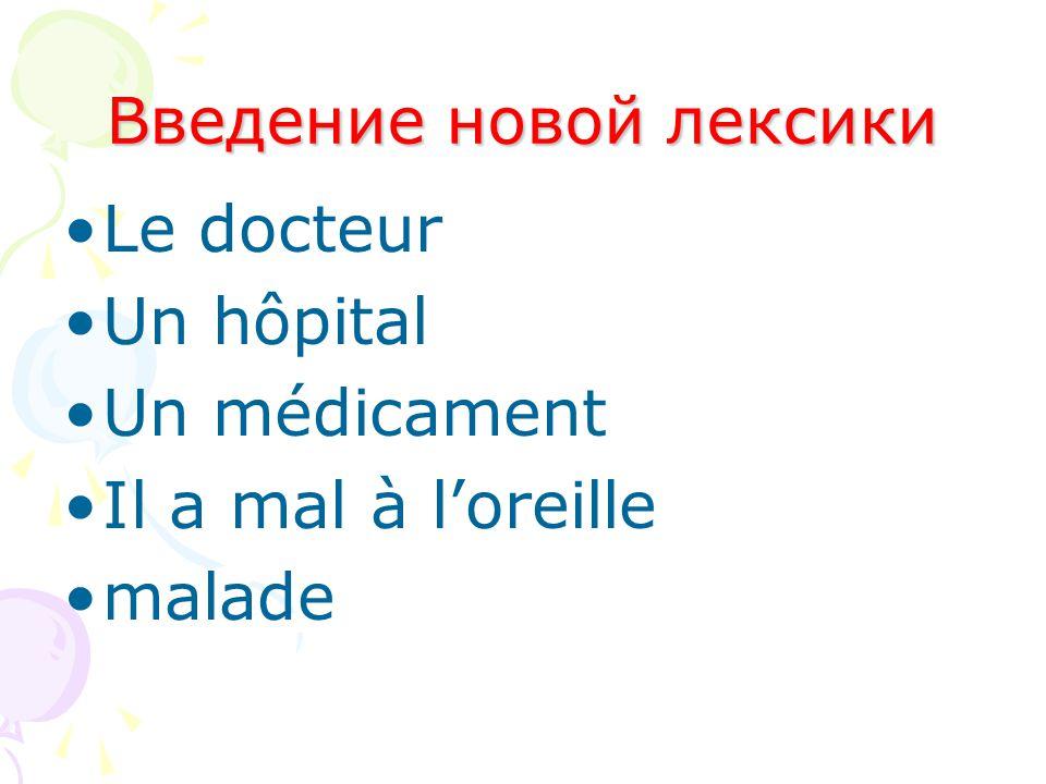 Введение новой лексики Le docteur Un hôpital Un médicament Il a mal à l'oreille malade