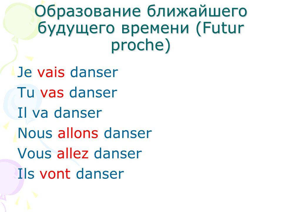 Образование ближайшего будущего времени (Futur proche) Je vais danser Tu vas danser Il va danser Nous allons danser Vous allez danser Ils vont danser