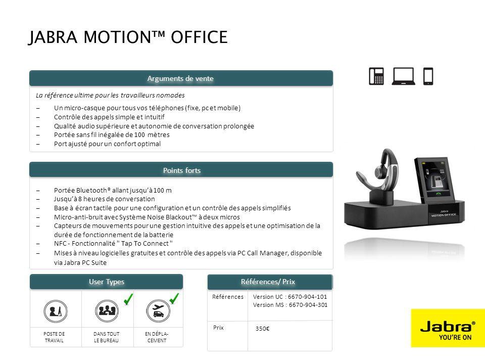 AT OFFICE DESK AROUND THE OFFICE ON THE GO User Types ‒Portée Bluetooth® allant jusqu'à 100 m ‒Jusqu'à 8 heures de conversation ‒Base à écran tactile pour une configuration et un contrôle des appels simplifiés ‒Micro-anti-bruit avec Système Noise Blackout™ à deux micros ‒Capteurs de mouvements pour une gestion intuitive des appels et une optimisation de la durée de fonctionnement de la batterie ‒NFC - Fonctionnalité Tap To Connect ‒Mises à niveau logicielles gratuites et contrôle des appels via PC Call Manager, disponible via Jabra PC Suite La référence ultime pour les travailleurs nomades ‒Un micro-casque pour tous vos téléphones (fixe, pc et mobile) ‒Contrôle des appels simple et intuitif ‒Qualité audio supérieure et autonomie de conversation prolongée ‒Portée sans fil inégalée de 100 mètres ‒Port ajusté pour un confort optimal Arguments de vente JABRA MOTION™ OFFICE Points forts Références Prix 350€ Version UC : 6670-904-101 Version MS : 6670-904-301 Références/ Prix POSTE DE TRAVAIL DANS TOUT LE BUREAU EN DÉPLA- CEMENT