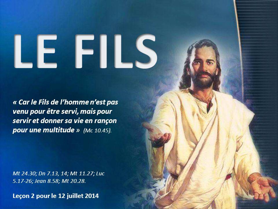 Leçon 2 pour le 12 juillet 2014 Mt 24.30; Dn 7.13, 14; Mt 11.27; Luc 5.17-26; Jean 8.58; Mt 20.28. « Car le Fils de l'homme n'est pas venu pour être s