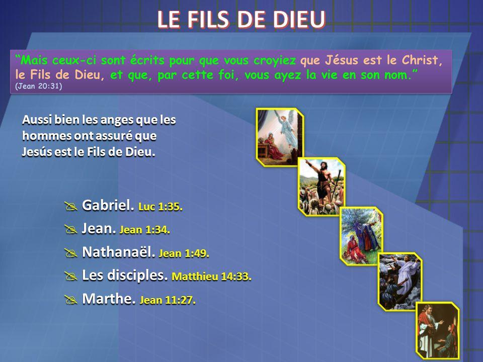 Aussi bien les anges que les hommes ont assuré que Jesús est le Fils de Dieu.  Gabriel. Luc 1:35.  Jean. Jean 1:34.  Nathanaël. Jean 1:49.  Les di