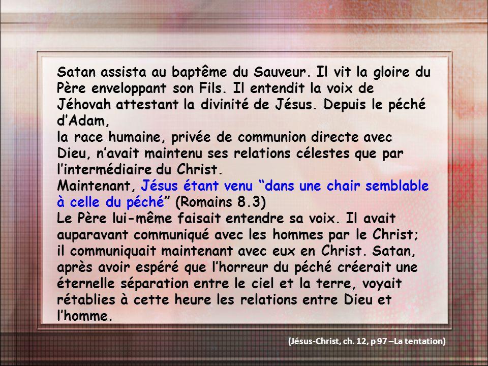 Satan assista au baptême du Sauveur. Il vit la gloire du Père enveloppant son Fils. Il entendit la voix de Jéhovah attestant la divinité de Jésus. Dep