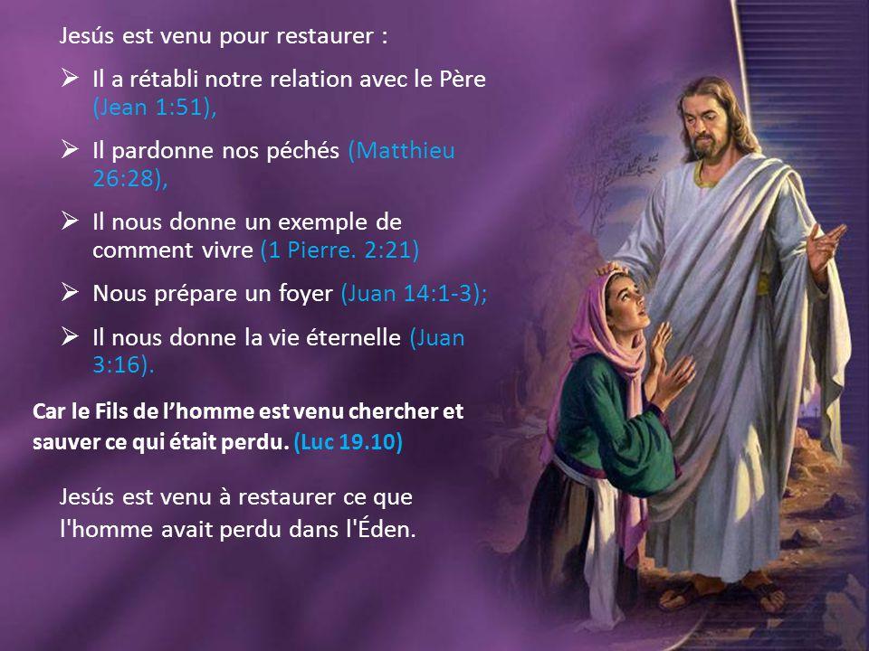 Jesús est venu pour restaurer :  Il a rétabli notre relation avec le Père (Jean 1:51),  Il pardonne nos péchés (Matthieu 26:28),  Il nous donne un
