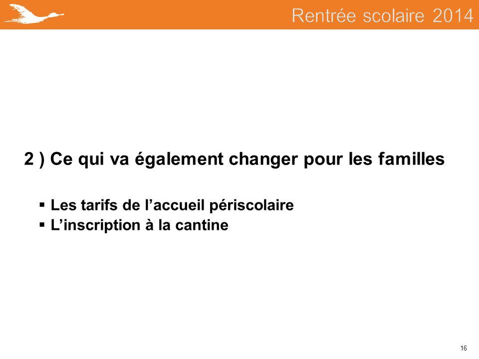 16 2 ) Ce qui va également changer pour les familles  Les tarifs de l'accueil périscolaire  L'inscription à la cantine