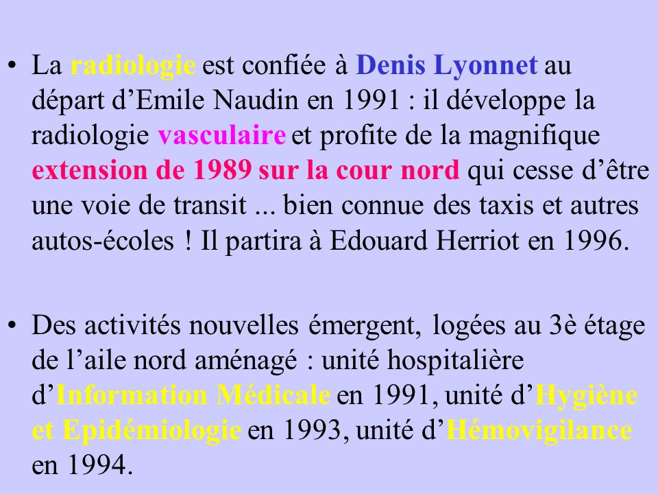 La radiologie est confiée à Denis Lyonnet au départ d'Emile Naudin en 1991 : il développe la radiologie vasculaire et profite de la magnifique extension de 1989 sur la cour nord qui cesse d'être une voie de transit...