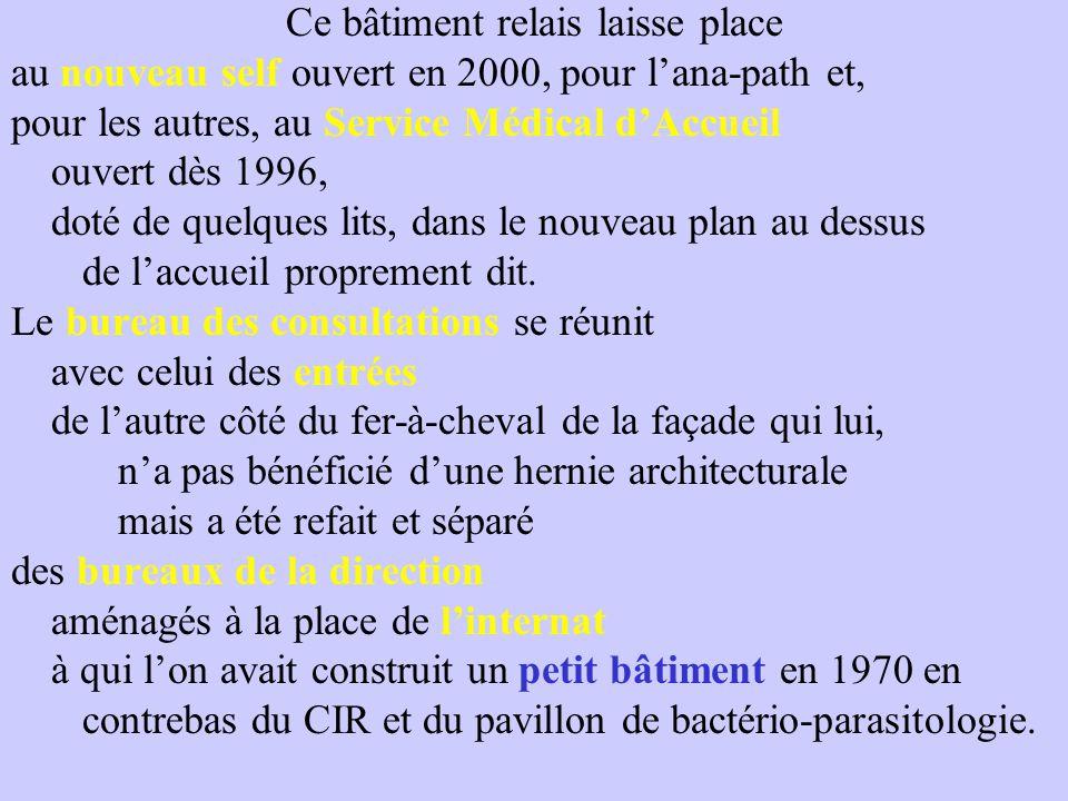 Ce bâtiment relais laisse place au nouveau self ouvert en 2000, pour l'ana-path et, pour les autres, au Service Médical d'Accueil ouvert dès 1996, doté de quelques lits, dans le nouveau plan au dessus de l'accueil proprement dit.