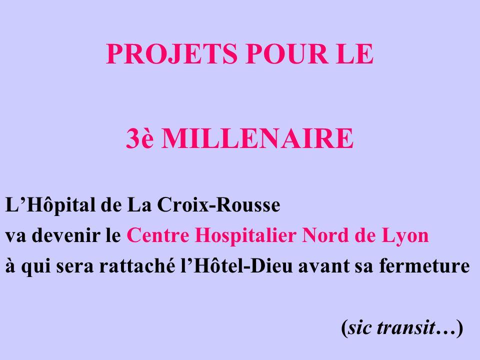 PROJETS POUR LE 3è MILLENAIRE L'Hôpital de La Croix-Rousse va devenir le Centre Hospitalier Nord de Lyon à qui sera rattaché l'Hôtel-Dieu avant sa fermeture (sic transit…)