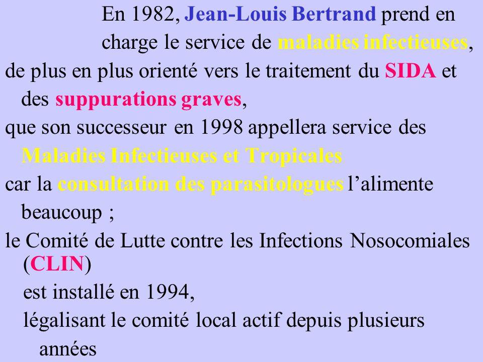 En 1982, Jean-Louis Bertrand prend en charge le service de maladies infectieuses, de plus en plus orienté vers le traitement du SIDA et des suppurations graves, que son successeur en 1998 appellera service des Maladies Infectieuses et Tropicales car la consultation des parasitologues l'alimente beaucoup ; le Comité de Lutte contre les Infections Nosocomiales (CLIN) est installé en 1994, légalisant le comité local actif depuis plusieurs années
