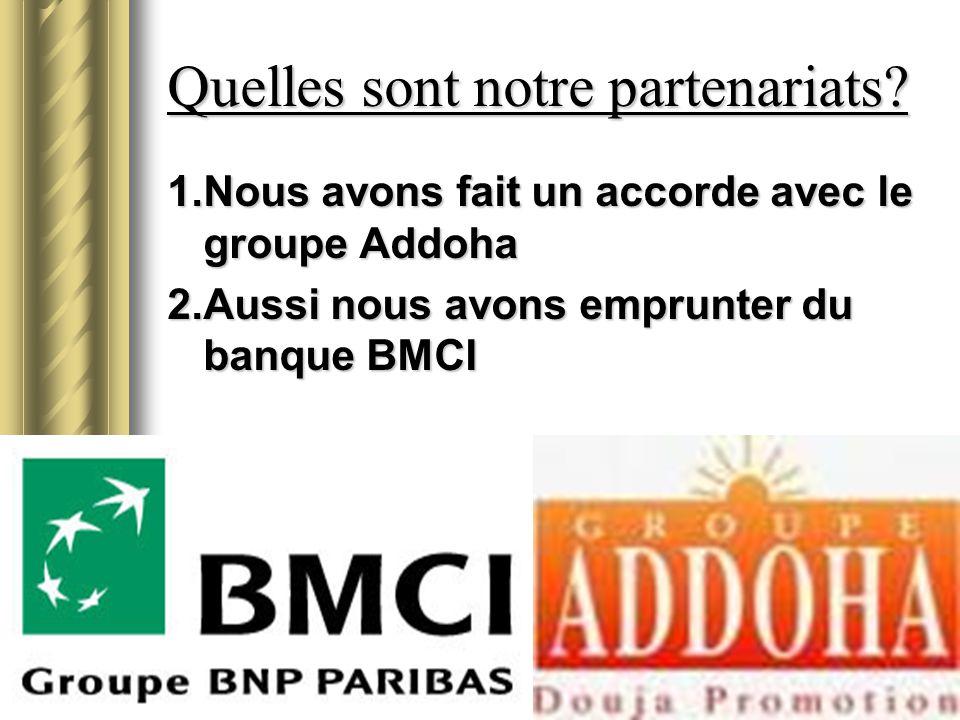 Quelles sont notre partenariats? 1.Nous avons fait un accorde avec le groupe Addoha 2.Aussi nous avons emprunter du banque BMCI