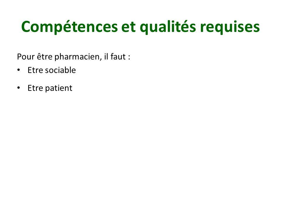 Compétences et qualités requises Pour être pharmacien, il faut : Etre sociable Etre patient