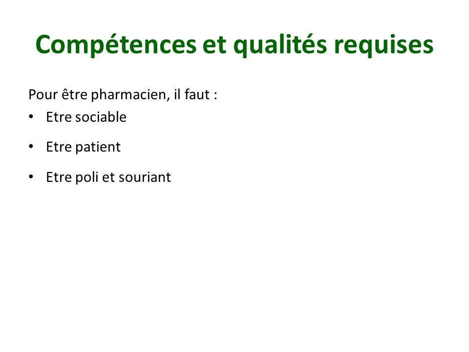 Compétences et qualités requises Pour être pharmacien, il faut : Etre sociable Etre patient Etre poli et souriant