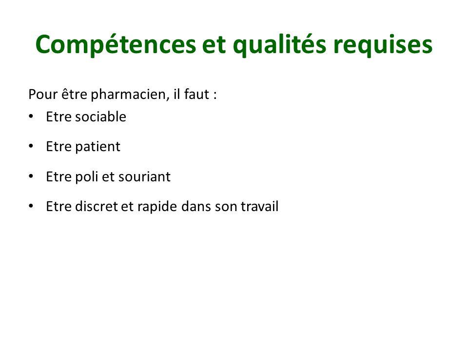 Compétences et qualités requises Pour être pharmacien, il faut : Etre sociable Etre patient Etre poli et souriant Etre discret et rapide dans son travail