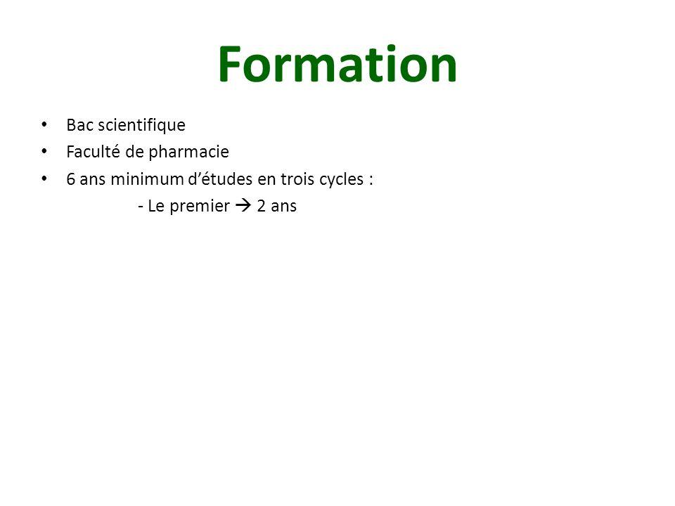 Formation Bac scientifique Faculté de pharmacie 6 ans minimum d'études en trois cycles : - Le premier  2 ans - Le deuxième  2 ans, arrivé à ce niveau, choix d'une spécificité (officine, industrie ou internat pour se spécialiser en laboratoire ou à l'hôpital