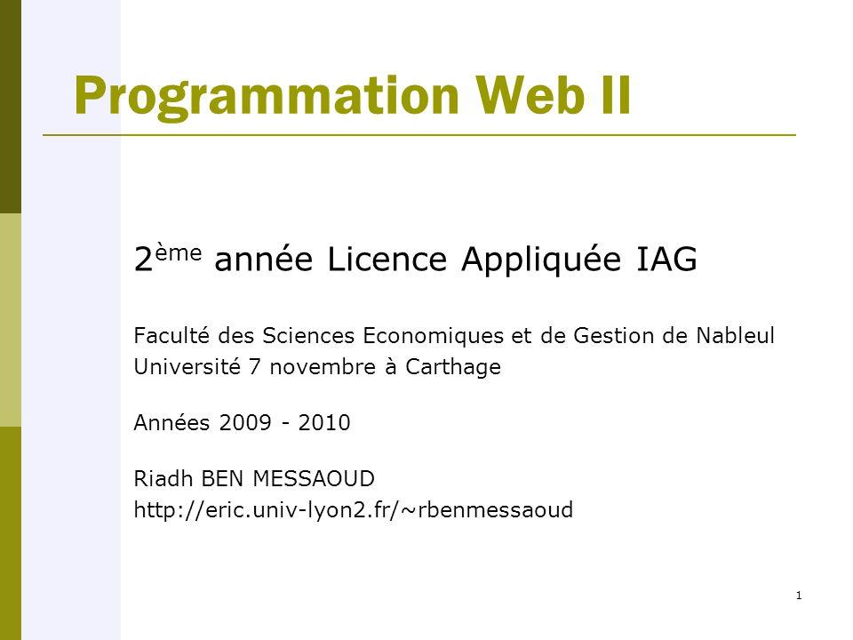 1 Programmation Web II 2 ème année Licence Appliquée IAG Faculté des Sciences Economiques et de Gestion de Nableul Université 7 novembre à Carthage Années 2009 - 2010 Riadh BEN MESSAOUD http://eric.univ-lyon2.fr/~rbenmessaoud