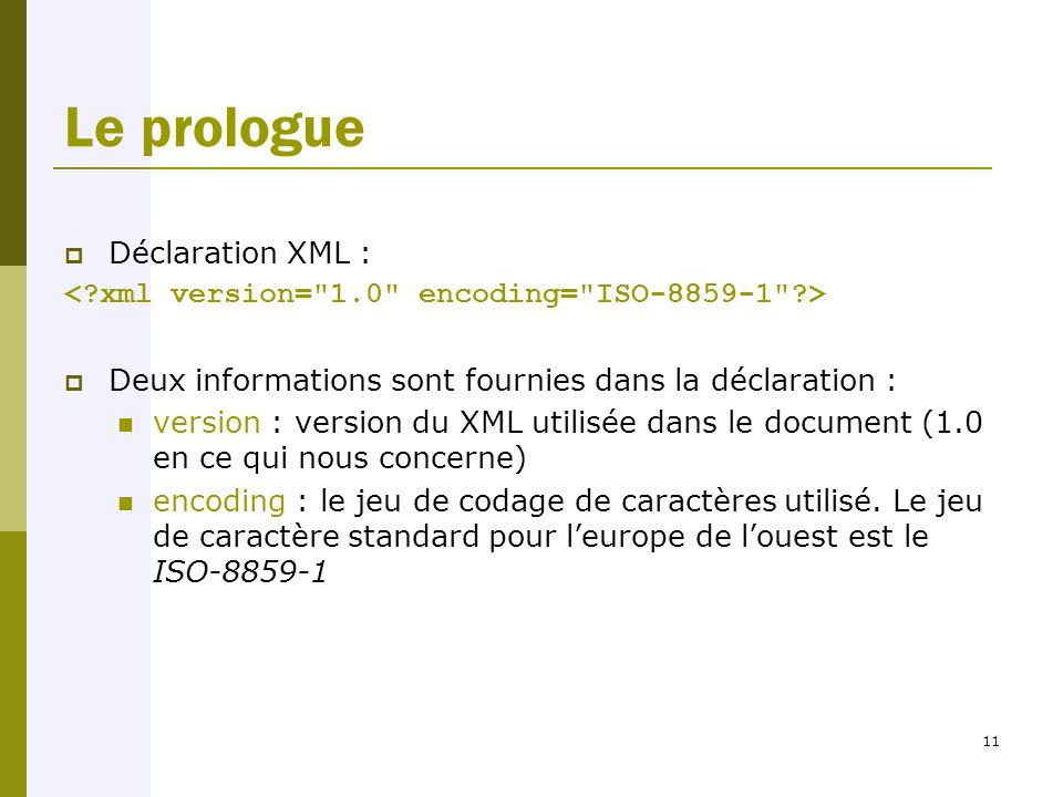 11 Le prologue  Déclaration XML :  Deux informations sont fournies dans la déclaration : version : version du XML utilisée dans le document (1.0 en ce qui nous concerne) encoding : le jeu de codage de caractères utilisé.