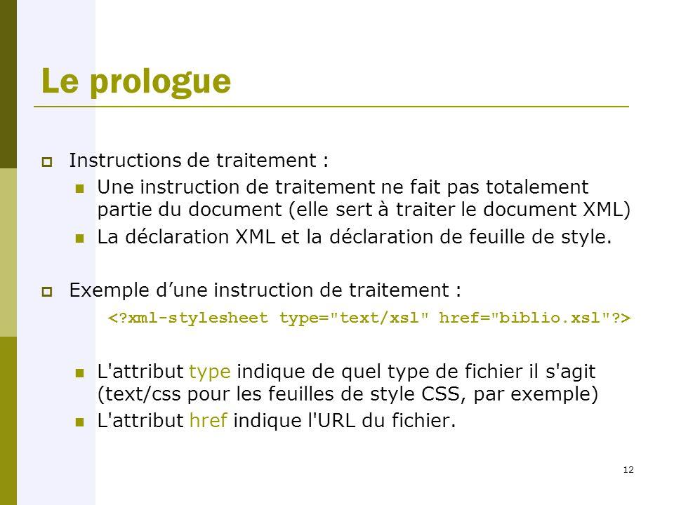 12 Le prologue  Instructions de traitement : Une instruction de traitement ne fait pas totalement partie du document (elle sert à traiter le document XML) La déclaration XML et la déclaration de feuille de style.