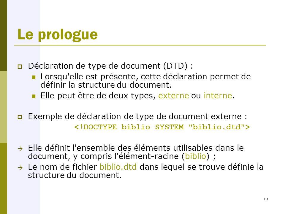 13 Le prologue  Déclaration de type de document (DTD) : Lorsqu elle est présente, cette déclaration permet de définir la structure du document.