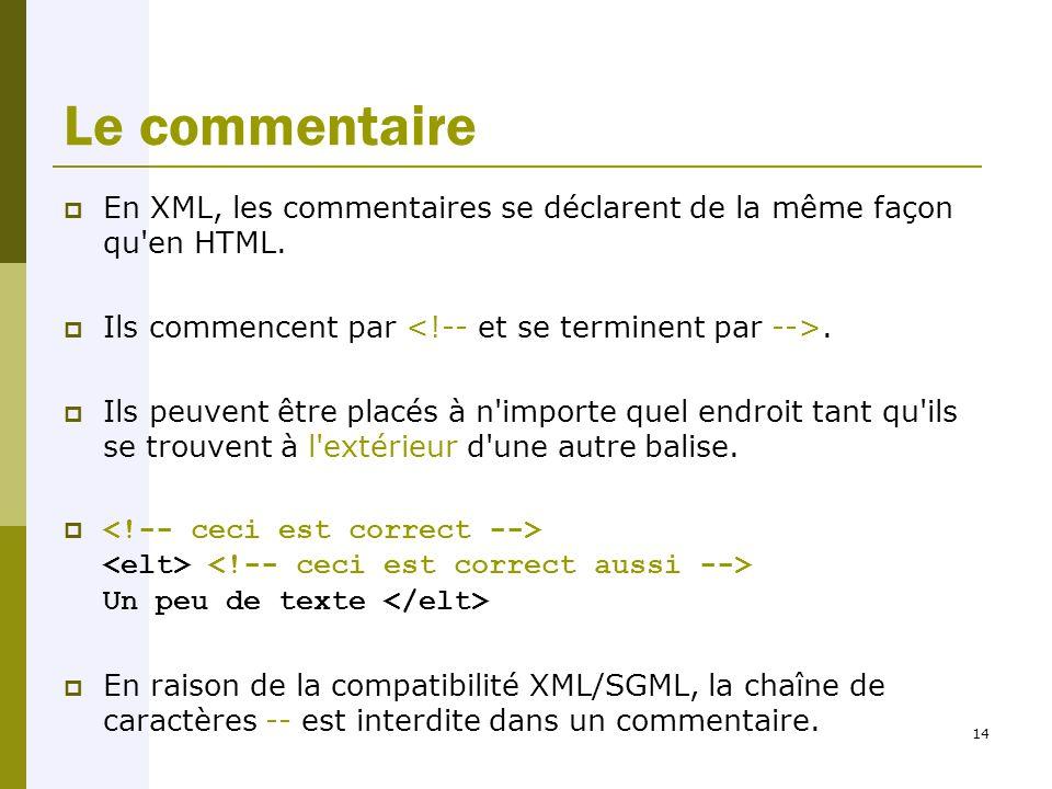 14 Le commentaire  En XML, les commentaires se déclarent de la même façon qu en HTML.