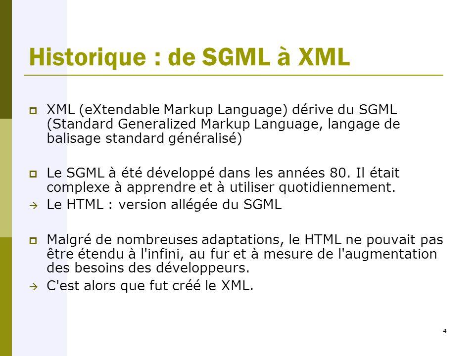 4 Historique : de SGML à XML  XML (eXtendable Markup Language) dérive du SGML (Standard Generalized Markup Language, langage de balisage standard généralisé)  Le SGML à été développé dans les années 80.