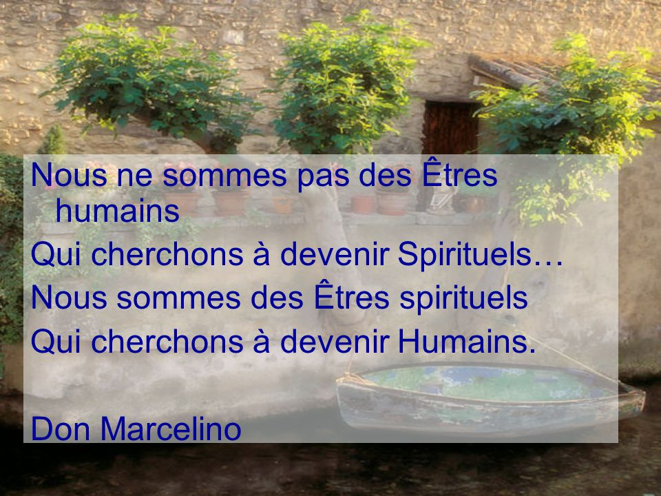 Nous ne sommes pas des Êtres humains Qui cherchons à devenir Spirituels… Nous sommes des Êtres spirituels Qui cherchons à devenir Humains.