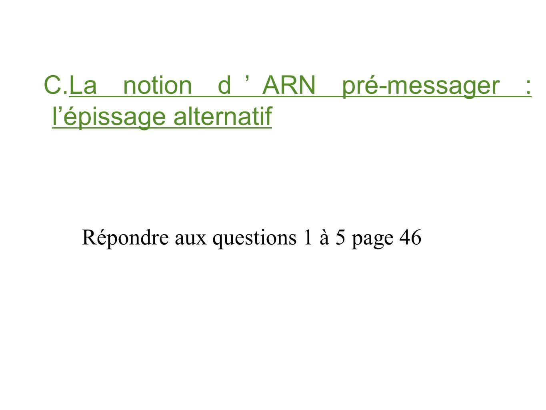 C.La notion d'ARN pré-messager : l'épissage alternatif Répondre aux questions 1 à 5 page 46